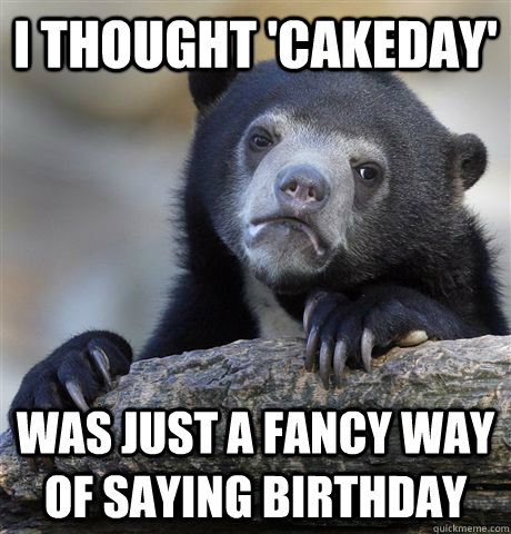I thought 'cakeday' was just a fancy way of saying birthday - I thought 'cakeday' was just a fancy way of saying birthday  Misc