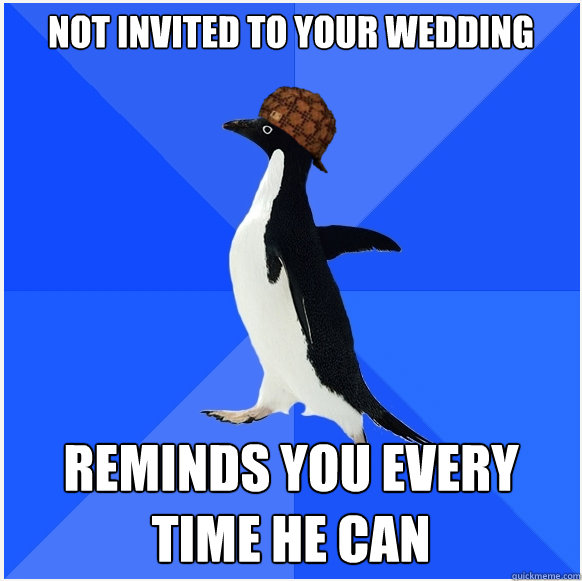 Not invited to your wedding reminds you every time he can - Not invited to your wedding reminds you every time he can  Scumbag Socially Awkward Penguin