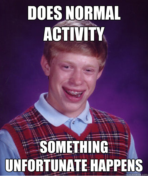 Does normal activity something unfortunate happens - Does normal activity something unfortunate happens  Bad Luck Brian