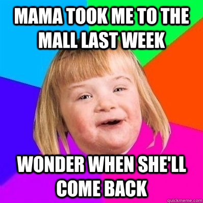 mama took me to the mall last week wonder when she'll come back