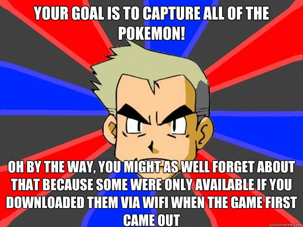 Your goal is to capture all of the Pokemon! Oh by the way, you might as well forget about that because some were only available if you downloaded them via wifi when the game first came out