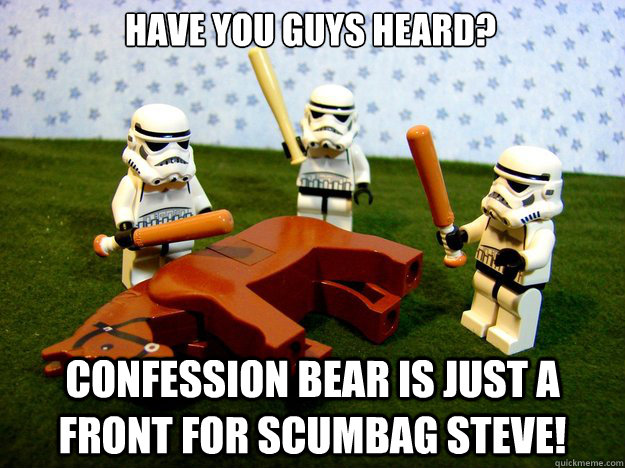 Have you guys heard? Confession bear is just a front for scumbag steve! - Have you guys heard? Confession bear is just a front for scumbag steve!  Dead Horse