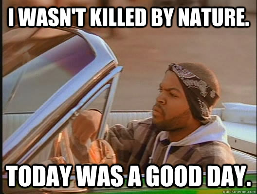 I wasn't killed by nature. Today was a good day. - I wasn't killed by nature. Today was a good day.  today was a good day