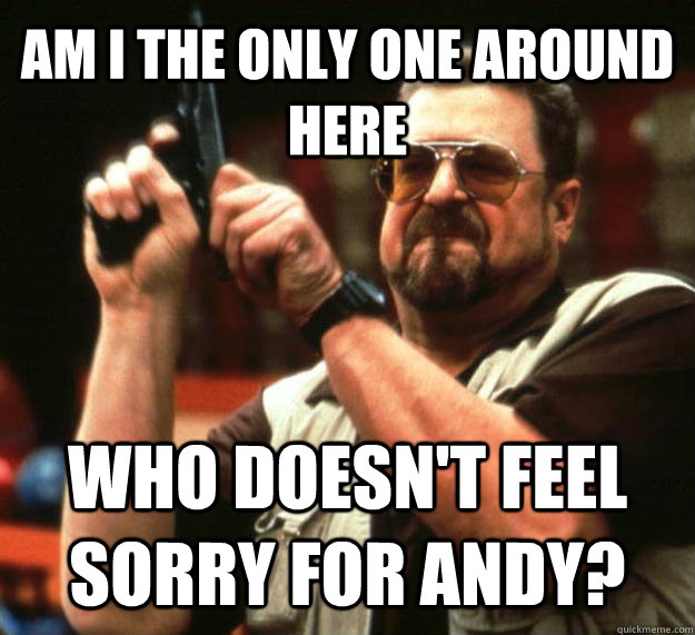 AM I THE ONLY ONE AROUND HERE who doesn't feel sorry for Andy? - AM I THE ONLY ONE AROUND HERE who doesn't feel sorry for Andy?  Angry Walter