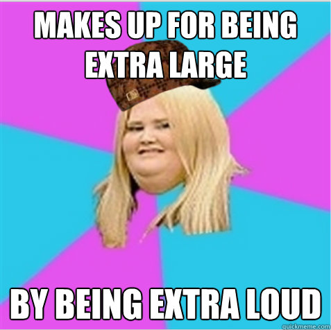 makes up for being extra large by being extra loud - makes up for being extra large by being extra loud  scumbag fat girl