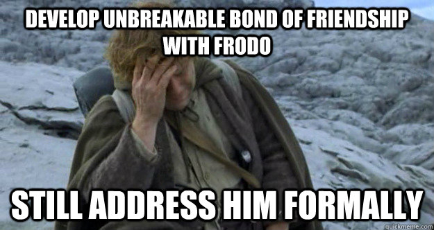 develop unbreakable bond of friendship with frodo still address him formally - develop unbreakable bond of friendship with frodo still address him formally  Middle Earth Problems