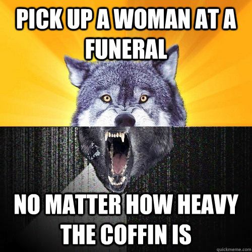 Pick up a woman at a funeral no matter how heavy the coffin is