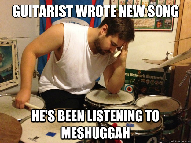 guitarist wrote new song he's been listening to meshuggah - guitarist wrote new song he's been listening to meshuggah  First World Drummer Problems