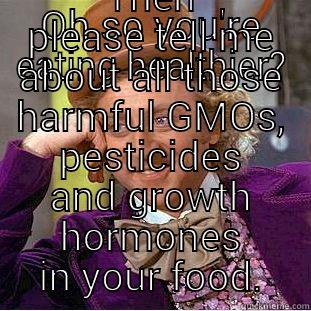 OH SO YOU'RE EATING HEALTHIER? THEN PLEASE TELL ME ABOUT ALL THOSE HARMFUL GMOS, PESTICIDES AND GROWTH HORMONES IN YOUR FOOD. Creepy Wonka