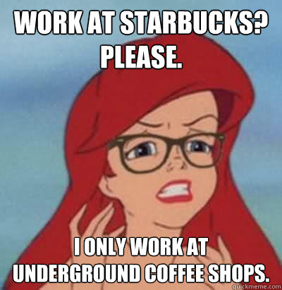 work at starbucks? please. i only work at underground coffee shops.  Hipster Ariel