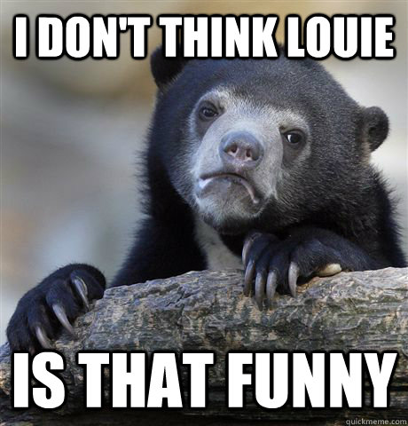 I don't think louie is that funny  Confession Bear