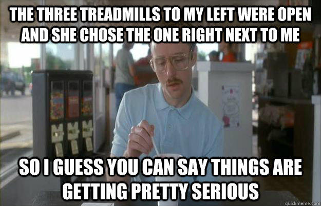 The three treadmills to my left were open and she chose the one right next to me So I guess you can say things are getting pretty serious - The three treadmills to my left were open and she chose the one right next to me So I guess you can say things are getting pretty serious  Things are getting pretty serious