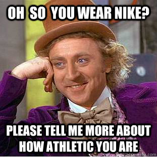 oh  so  you wear NIKE? PLEASE TELL ME MORE ABOUT HOW ATHLETIC YOU ARE  Condescending Wonka