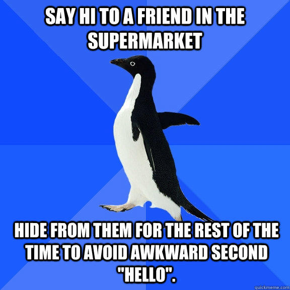 Say hi to a friend in the supermarket Hide from them for the rest of the time to avoid awkward second