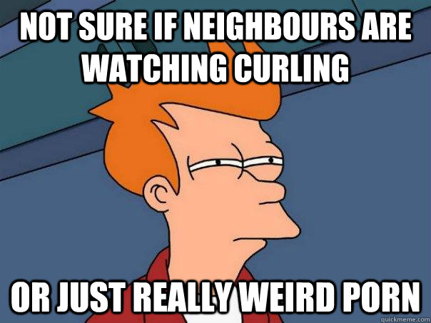 Not sure if neighbours are watching curling Or just really weird porn - Not sure if neighbours are watching curling Or just really weird porn  Futurama Fry