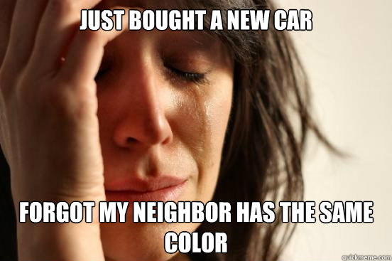 just bought a new car forgot my neighbor has the same color - just bought a new car forgot my neighbor has the same color  First World Problems