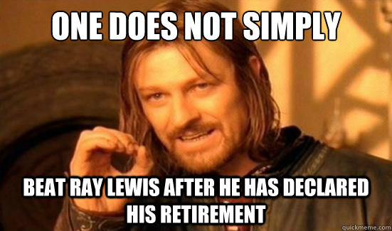 One Does Not Simply Beat Ray Lewis after he has declared his retirement - One Does Not Simply Beat Ray Lewis after he has declared his retirement  Boromir