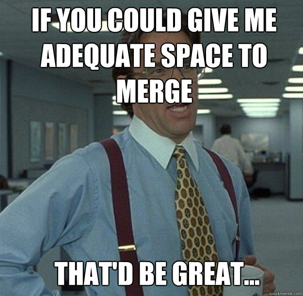 IF YOU COULD GIVE ME ADEQUATE SPACE TO MERGE THAT'D BE GREAT...