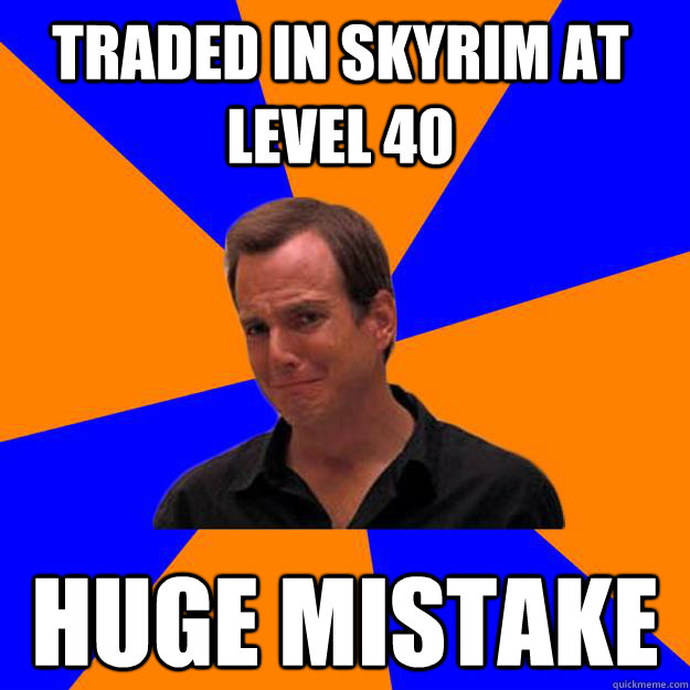 traded in skyrim at level 40 huge mistake - traded in skyrim at level 40 huge mistake  Mistake Gob