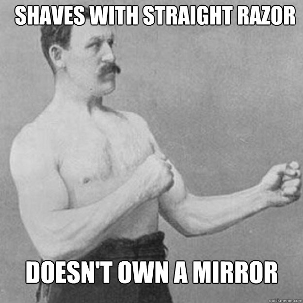 Shaves with straight razor Doesn't own a mirror  - Shaves with straight razor Doesn't own a mirror   overly manly man
