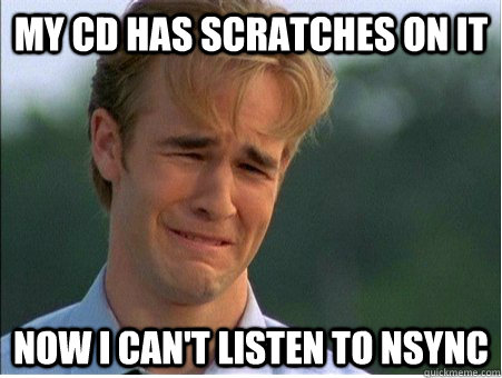 My CD Has scratches on it now i can't listen to nsync - My CD Has scratches on it now i can't listen to nsync  1990s Problems