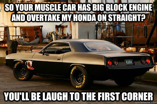 So Your Muscle Car Has Big Block Engine And Overtake My Honda On