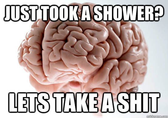 Just took a shower? Lets take a shit