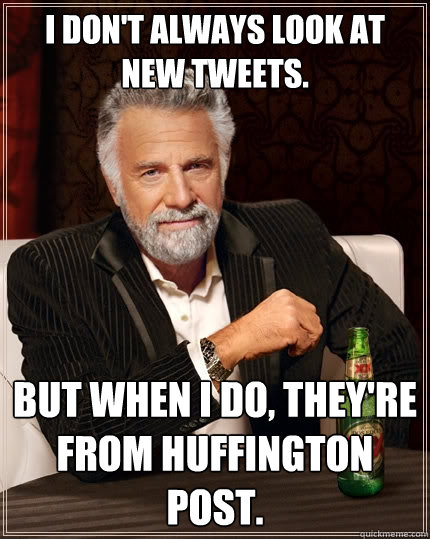 I don't always look at new tweets. But when I do, they're from Huffington Post.  - I don't always look at new tweets. But when I do, they're from Huffington Post.   The Most Interesting Man In The World