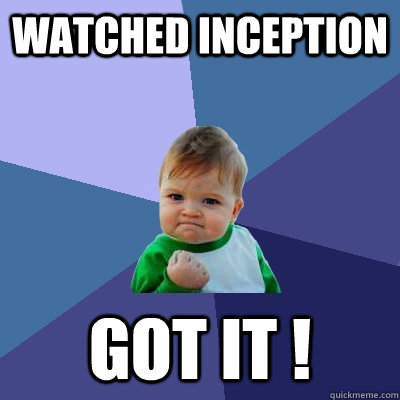 watched inception got it !  Success Kid