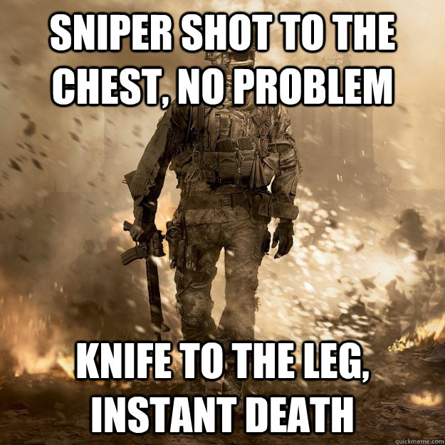 Sniper shot to the chest, no problem knife to the leg, instant death