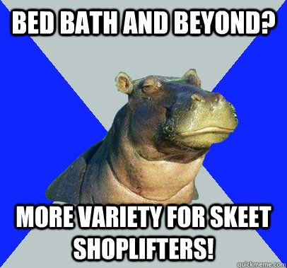 Bed Bath and beyond? More variety for skeet shoplifters! - Bed Bath and beyond? More variety for skeet shoplifters!  Skeptical Hippo