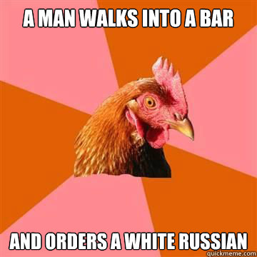 A man walks into a bar and orders a white russian - A man walks into a bar and orders a white russian  Anti-Joke Chicken