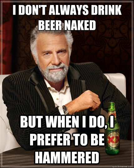 I don't always drink beer naked but when I do, I prefer to be hammered - I don't always drink beer naked but when I do, I prefer to be hammered  TheMostInterestingManInTheWorld