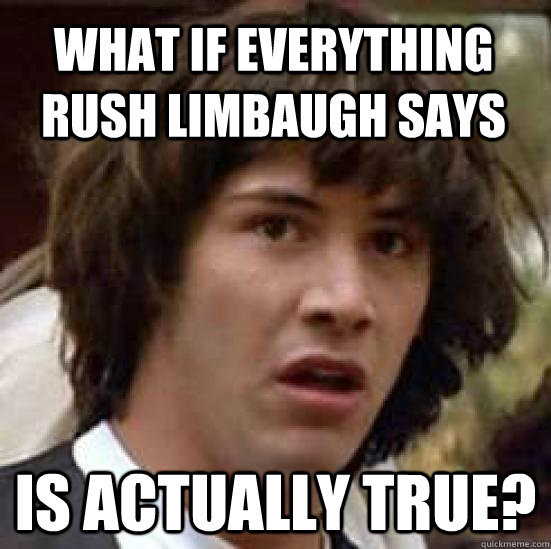 what if everything rush limbaugh says is actually true? - what if everything rush limbaugh says is actually true?  conspiracy keanu