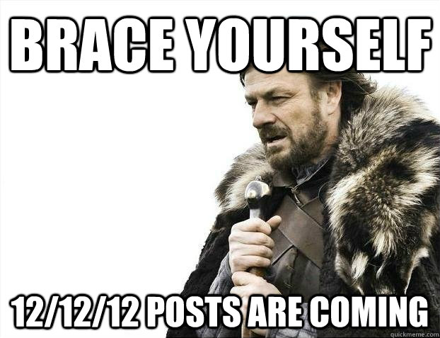 brace yourself 12/12/12 posts are coming - brace yourself 12/12/12 posts are coming  BRACEYOSELVES