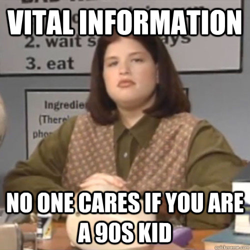 vital information no one cares if you are a 90s kid - vital information no one cares if you are a 90s kid  vital information