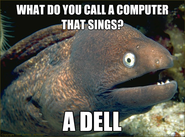 What do you call a computer that sings? A dell - What do you call a computer that sings? A dell  Bad Joke Eel