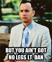 But you ain't got no legs Lt. Dan   Forrest Gump