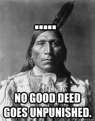 ..... No good deed goes unpunished.