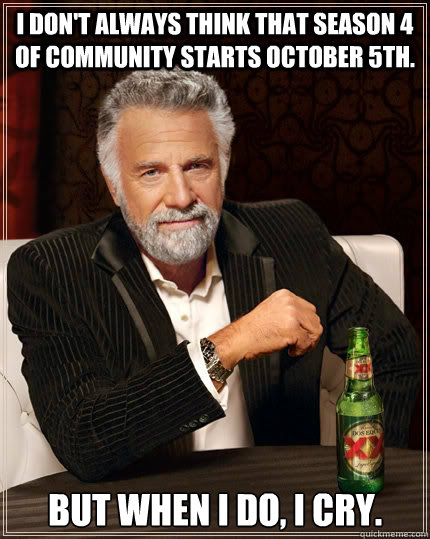 I don't always think that season 4 of community starts October 5th. but when I do, I cry. - I don't always think that season 4 of community starts October 5th. but when I do, I cry.  The Most Interesting Man In The World