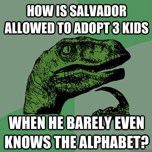 How is Salvador allowed to adopt 3 kids when he barely even knows the alphabet? - How is Salvador allowed to adopt 3 kids when he barely even knows the alphabet?  Philosoraptor