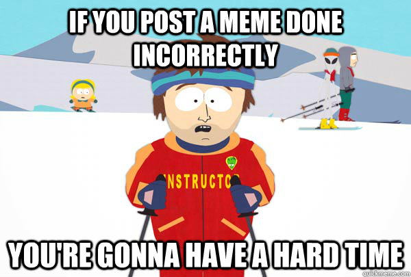 if you post a meme done incorrectly You're gonna have a hard time - if you post a meme done incorrectly You're gonna have a hard time  Super Cool Ski Instructor