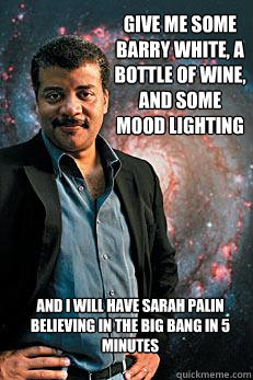 Give me some Barry White, a bottle of wine, and some mood lighting And I will have sarah palin believing in the big bang in 5 minutes - Give me some Barry White, a bottle of wine, and some mood lighting And I will have sarah palin believing in the big bang in 5 minutes  Neil deGrasse Tyson