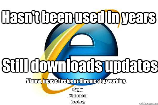 Hasn't been used in years Still downloads updates Y'know, incase Firefox or Chrome stop working. Maybe Please use me I'm so lonely