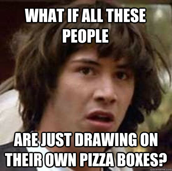 What if all these people are just drawing on their own pizza boxes? - What if all these people are just drawing on their own pizza boxes?  conspiracy keanu