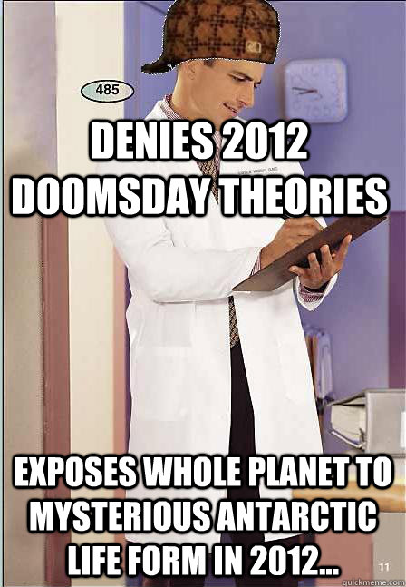 Denies 2012 doomsday theories Exposes whole planet to mysterious antarctic life form in 2012...