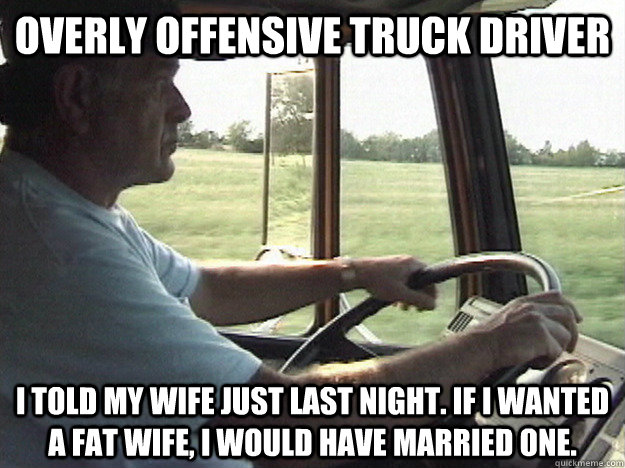 Overly Offensive Truck driver I told my wife just last night. If I wanted a fat wife, I would have married one. - Overly Offensive Truck driver I told my wife just last night. If I wanted a fat wife, I would have married one.  Overly Offensive Truck Driver
