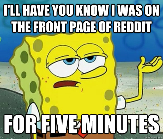 I'll have you know I was on the front page of reddit for five minutes - I'll have you know I was on the front page of reddit for five minutes  Tough Spongebob