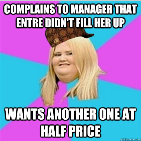 complains to manager that entre didn't fill her up wants another one at half price