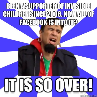 Been a supporter of invisible children since 2006. Now all of Facebook is into it? It is so over! - Been a supporter of invisible children since 2006. Now all of Facebook is into it? It is so over!  Portlandia Clip